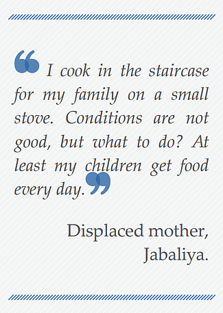Quote: I cook in the staircase for my family on a small stove. Conditions are not good, but what do I do. At least my children got food every day. Displaced mother, Jabaliya