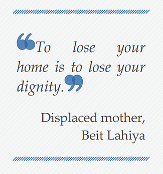 Quote: To lose your home is to lose your dignity. Displaced mother, Beit Lahiya